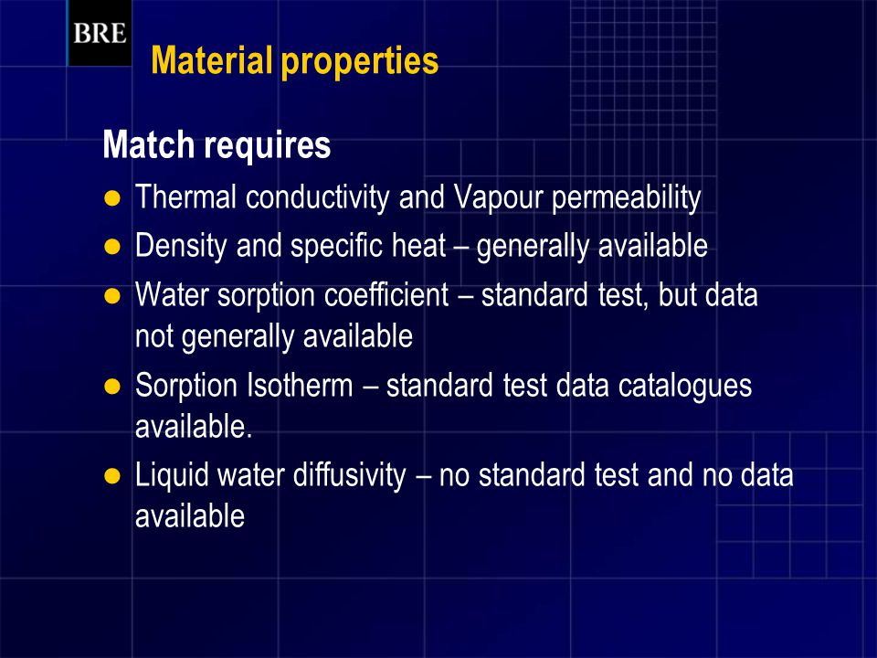 Material properties Match requires Thermal conductivity and Vapour permeability Density and specific heat – generally available Water sorption coefficient – standard test, but data not generally available Sorption Isotherm – standard test data catalogues available.