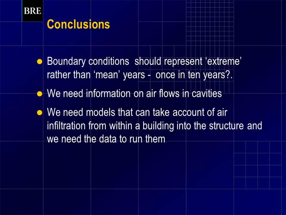 Conclusions Boundary conditions should represent 'extreme' rather than 'mean' years - once in ten years?. We need information on air flows in cavities