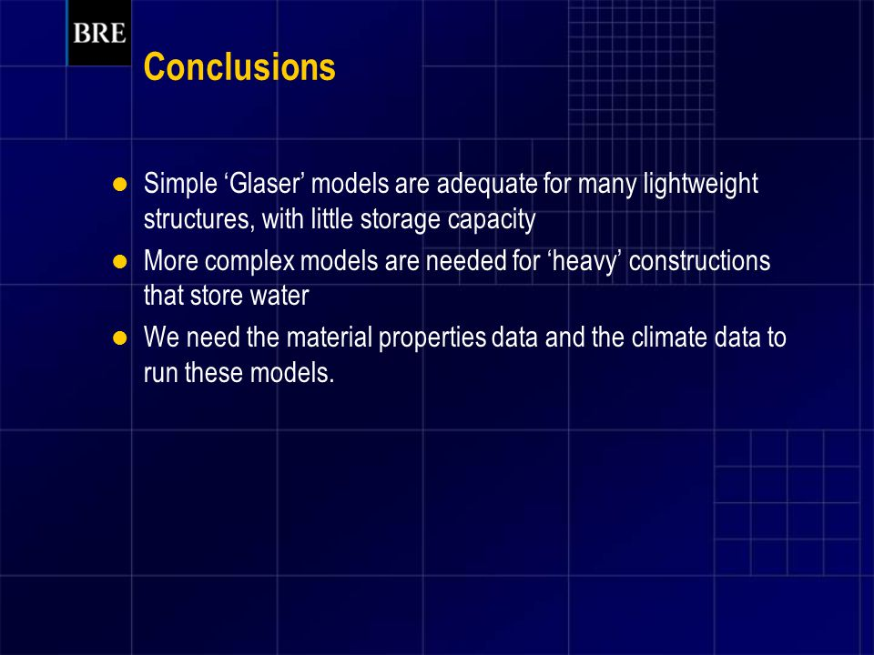 Conclusions Simple 'Glaser' models are adequate for many lightweight structures, with little storage capacity More complex models are needed for 'heavy' constructions that store water We need the material properties data and the climate data to run these models.