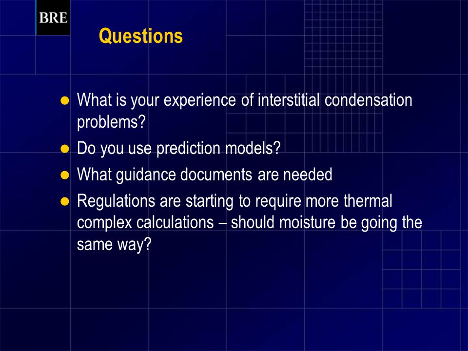 Questions What is your experience of interstitial condensation problems? Do you use prediction models? What guidance documents are needed Regulations
