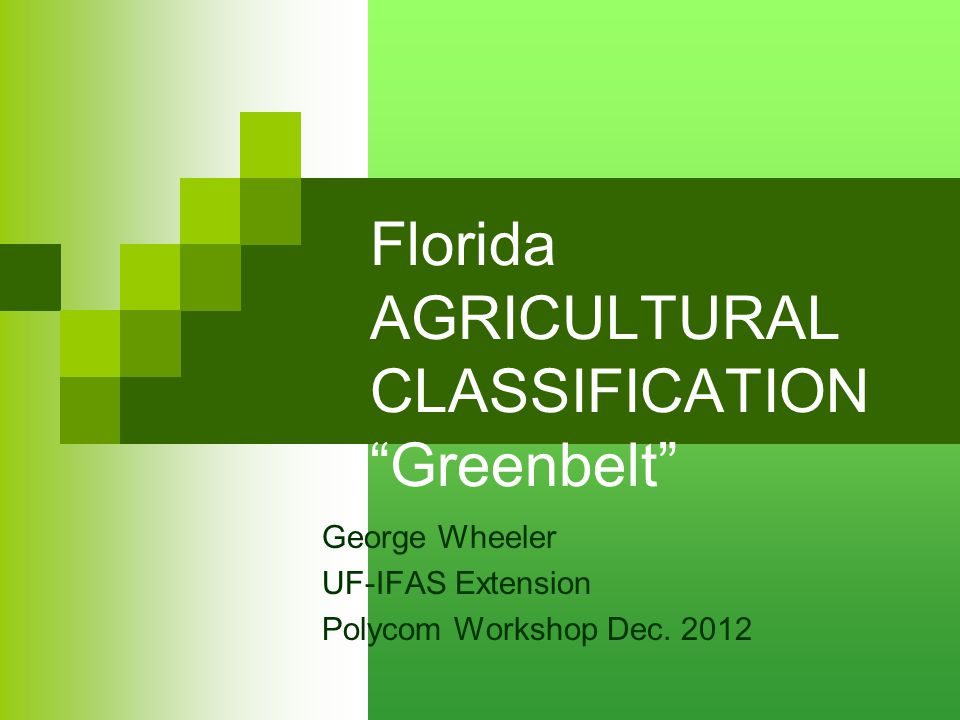 Florida AGRICULTURAL CLASSIFICATION Greenbelt George Wheeler UF-IFAS Extension Polycom Workshop Dec.