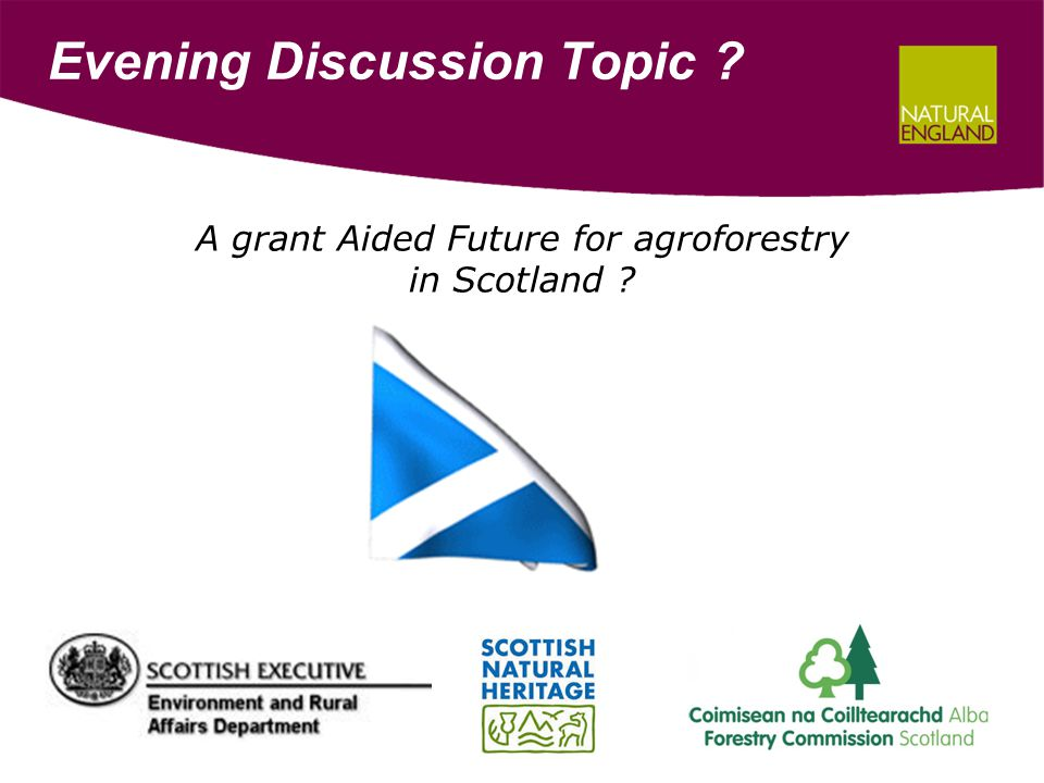Evening Discussion Topic ? A grant Aided Future for agroforestry in Scotland ?