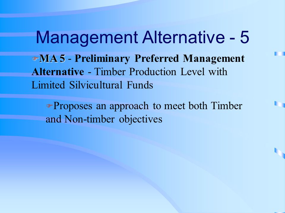 Management Alternative - 5 F MA 5 F MA 5 - Preliminary Preferred Management Alternative - Timber Production Level with Limited Silvicultural Funds F Proposes an approach to meet both Timber and Non-timber objectives