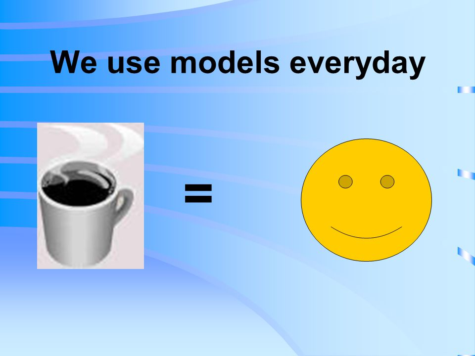 We use models everyday =