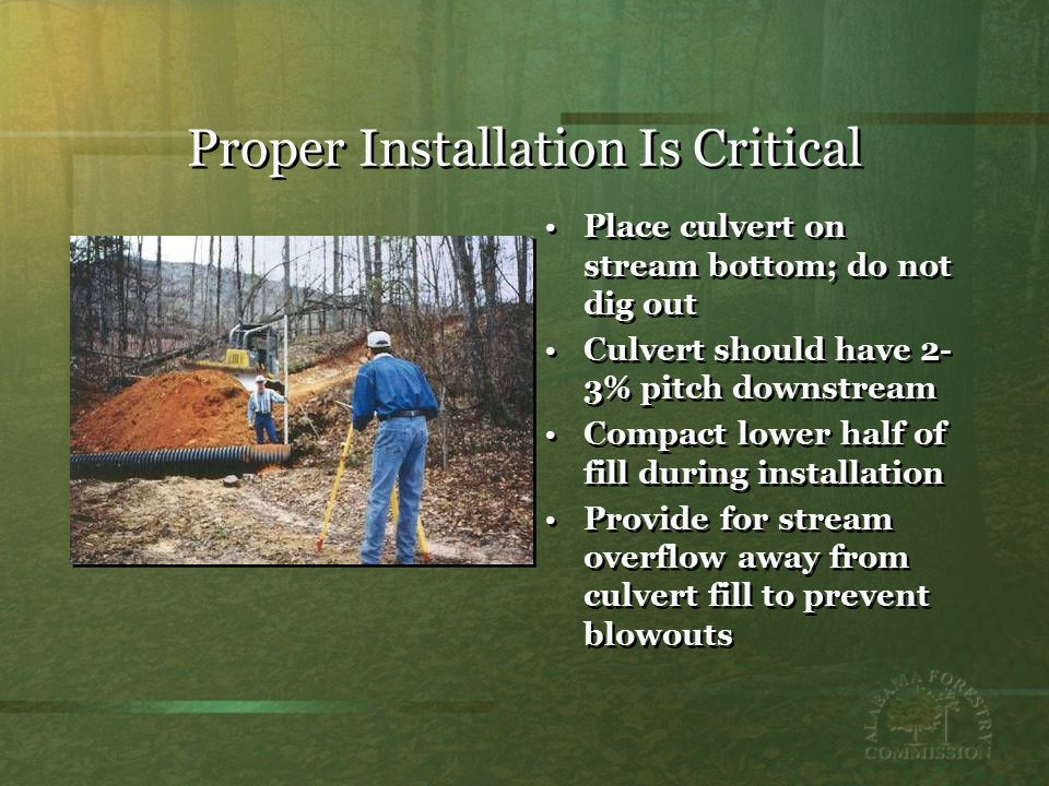 Proper Installation Is Critical Place culvert on stream bottom; do not dig out Culvert should have 2- 3% pitch downstream Compact lower half of fill during installation Provide for stream overflow away from culvert fill to prevent blowouts Place culvert on stream bottom; do not dig out Culvert should have 2- 3% pitch downstream Compact lower half of fill during installation Provide for stream overflow away from culvert fill to prevent blowouts