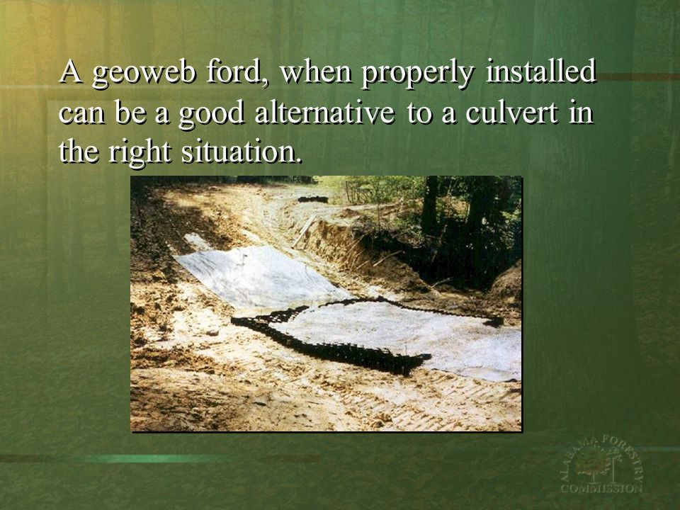 A geoweb ford, when properly installed can be a good alternative to a culvert in the right situation.