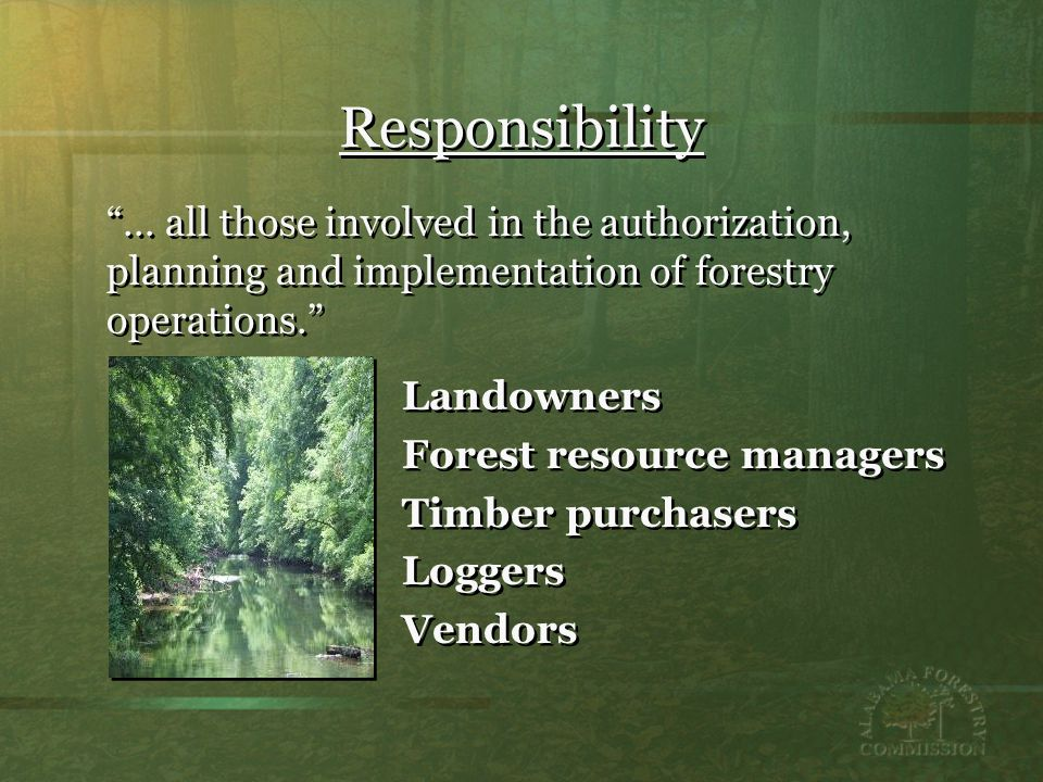 Responsibility Landowners Forest resource managers Timber purchasers Loggers Vendors Landowners Forest resource managers Timber purchasers Loggers Vendors … all those involved in the authorization, planning and implementation of forestry operations.
