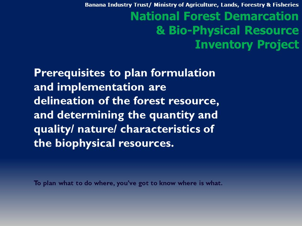 Prerequisites to plan formulation and implementation are delineation of the forest resource, and determining the quantity and quality/ nature/ characteristics of the biophysical resources.