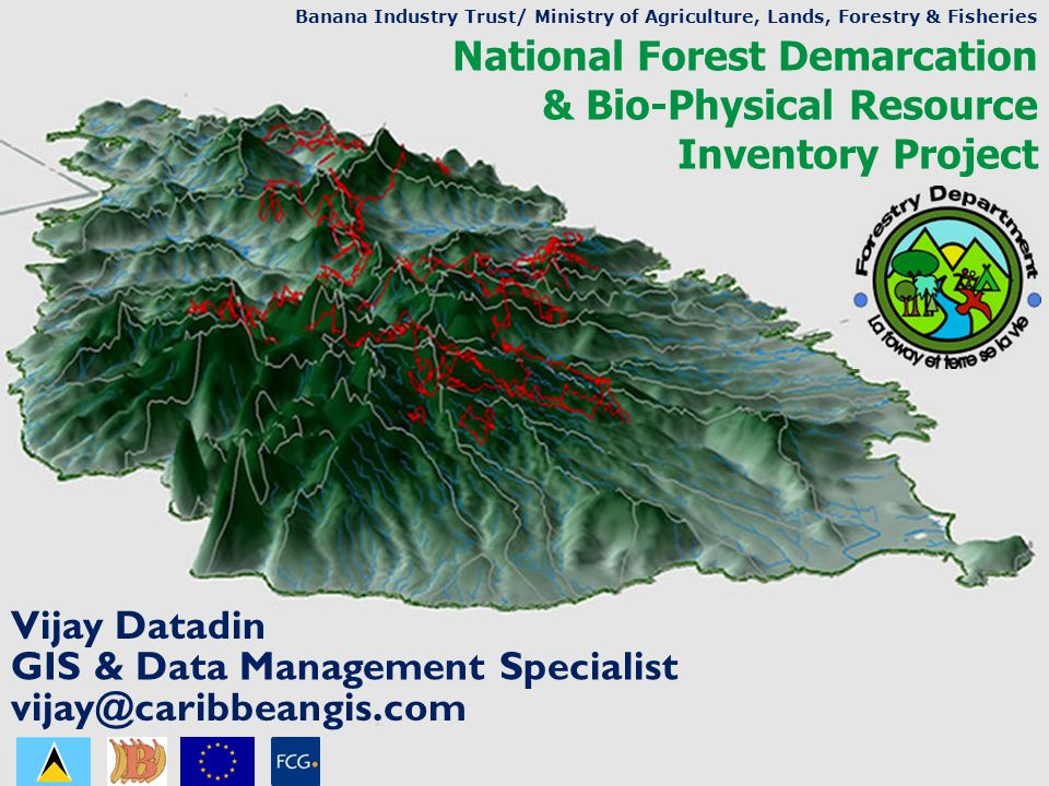 National Forest Demarcation & Bio-Physical Resource Inventory Project Vijay Datadin Banana Industry Trust/ Ministry of Agriculture, Lands, Forestry & Fisheries GIS & Data Management Specialist vijay@caribbeangis.com
