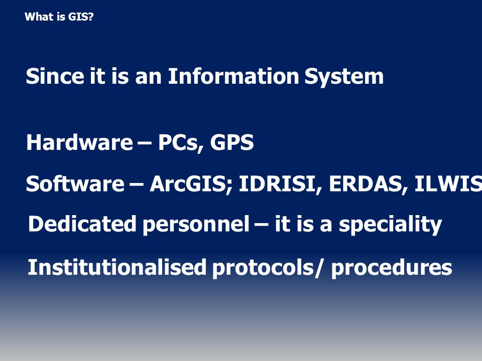 What is GIS? Since it is an Information System Hardware – PCs, GPS Software – ArcGIS; IDRISI, ERDAS, ILWIS Dedicated personnel – it is a speciality In