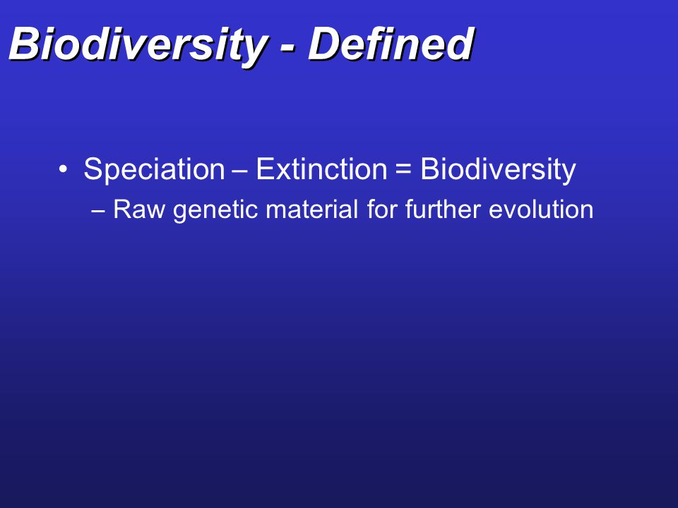Biodiversity - Defined Speciation – Extinction = Biodiversity –Raw genetic material for further evolution