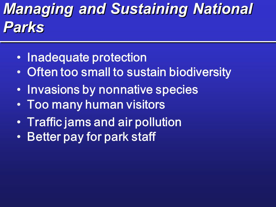 Managing and Sustaining National Parks Inadequate protection Often too small to sustain biodiversity Invasions by nonnative species Too many human visitors Traffic jams and air pollution Better pay for park staff