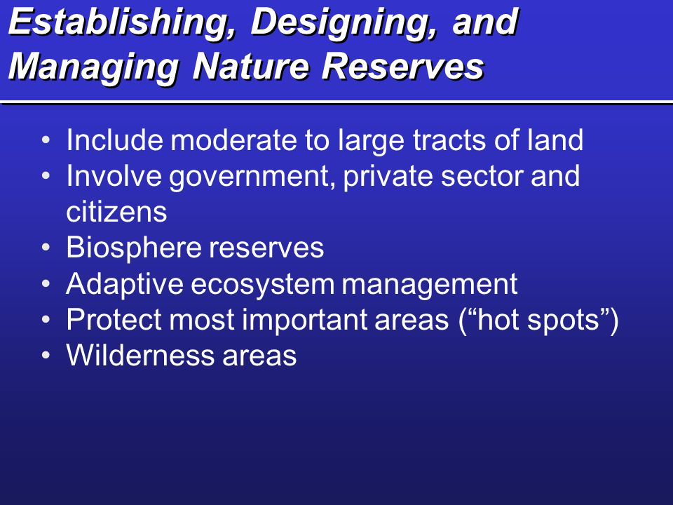 Establishing, Designing, and Managing Nature Reserves Include moderate to large tracts of land Involve government, private sector and citizens Biosphe