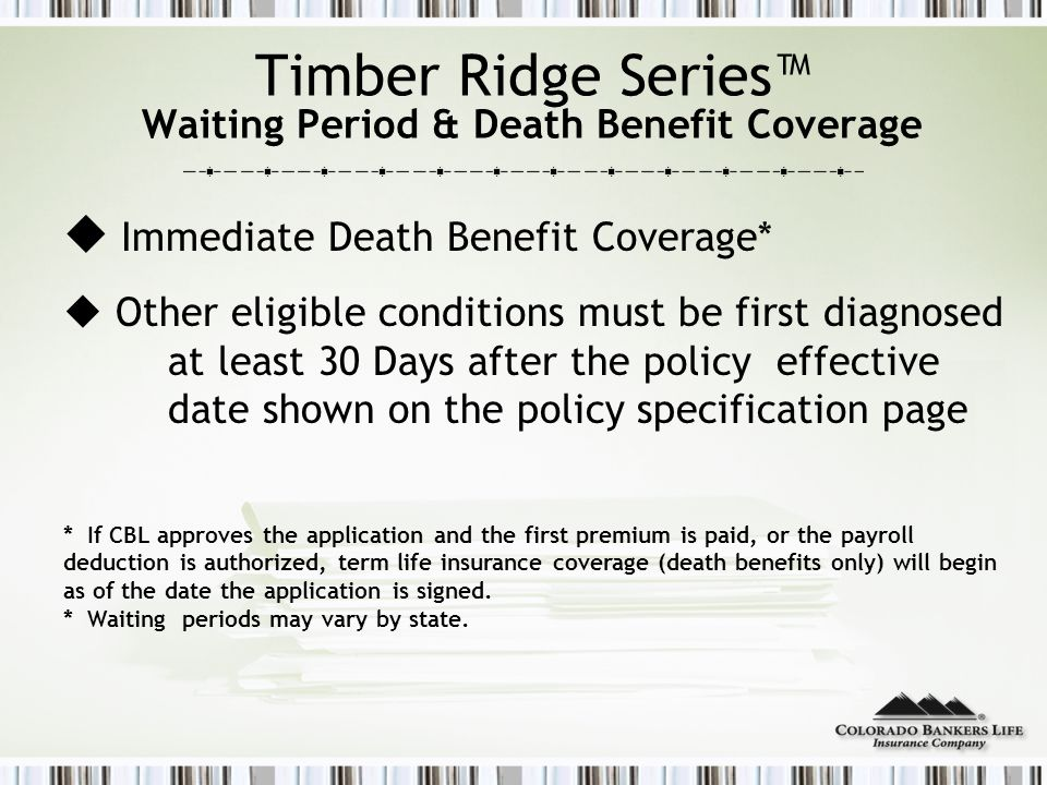 Timber Ridge Series™ Waiting Period & Death Benefit Coverage  Immediate Death Benefit Coverage*  Other eligible conditions must be first diagnosed at least 30 Days after the policy effective date shown on the policy specification page * If CBL approves the application and the first premium is paid, or the payroll deduction is authorized, term life insurance coverage (death benefits only) will begin as of the date the application is signed.
