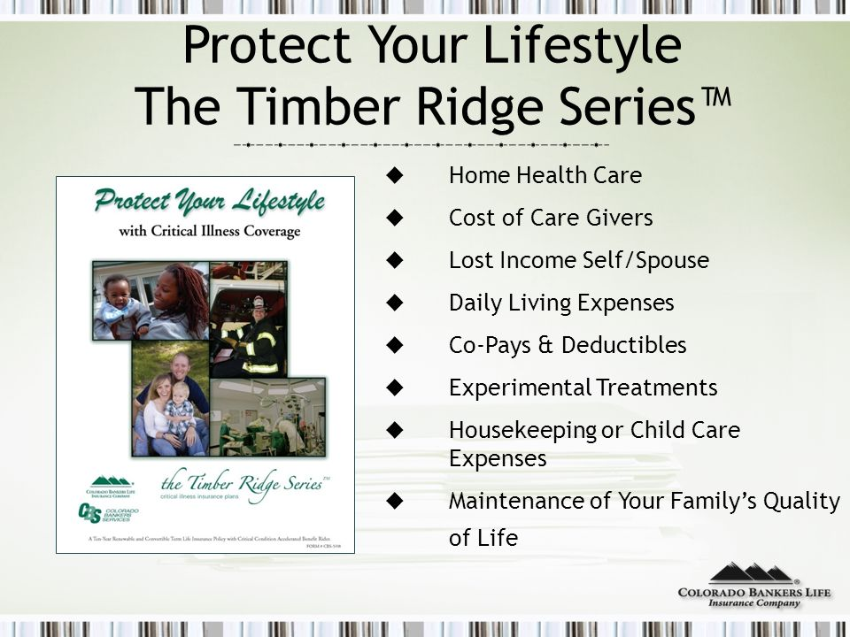 Protect Your Lifestyle The Timber Ridge Series™  Home Health Care  Cost of Care Givers  Lost Income Self/Spouse  Daily Living Expenses  Co-Pays & Deductibles  Experimental Treatments  Housekeeping or Child Care Expenses  Maintenance of Your Family's Quality of Life