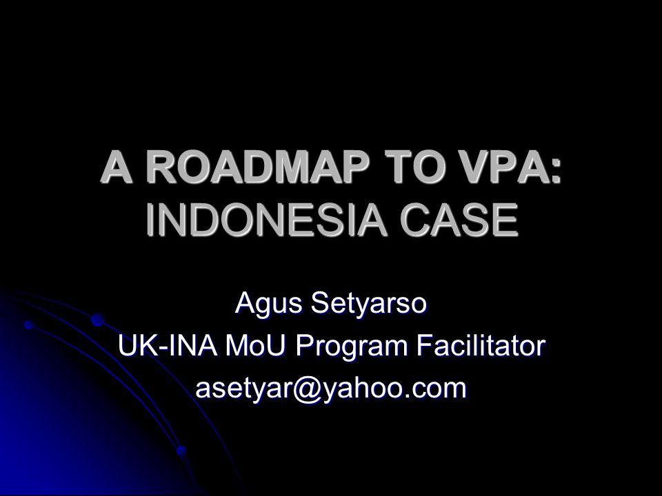 A ROADMAP TO VPA: INDONESIA CASE Agus Setyarso UK-INA MoU Program Facilitator asetyar@yahoo.com