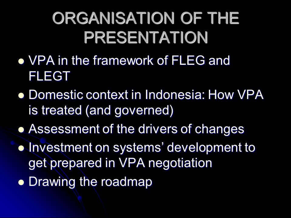 ORGANISATION OF THE PRESENTATION VPA in the framework of FLEG and FLEGT VPA in the framework of FLEG and FLEGT Domestic context in Indonesia: How VPA is treated (and governed) Domestic context in Indonesia: How VPA is treated (and governed) Assessment of the drivers of changes Assessment of the drivers of changes Investment on systems' development to get prepared in VPA negotiation Investment on systems' development to get prepared in VPA negotiation Drawing the roadmap Drawing the roadmap