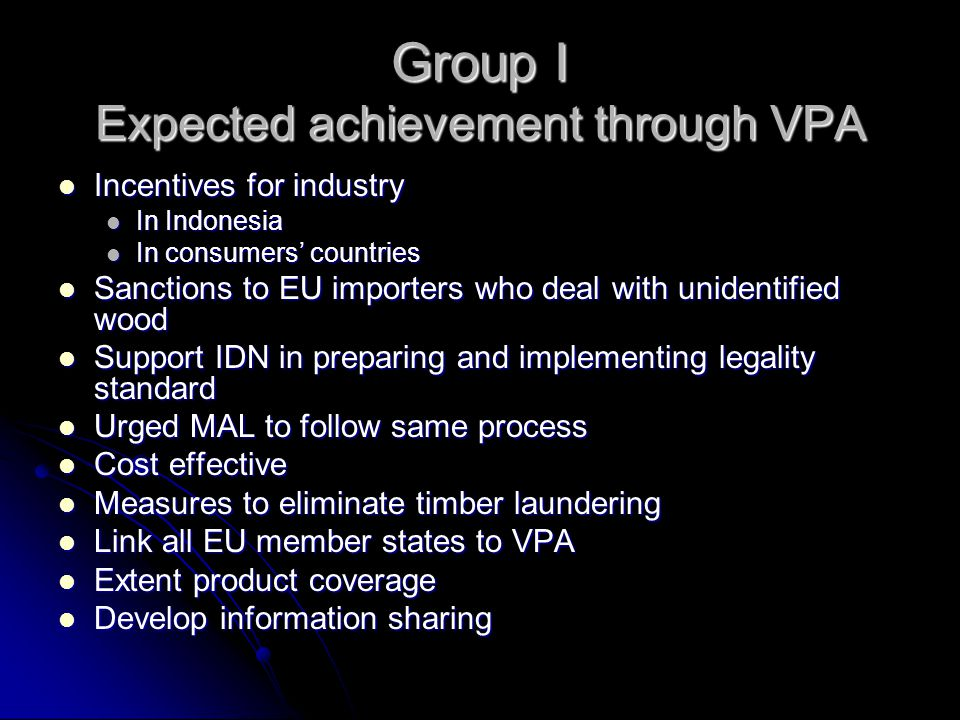 Group I Expected achievement through VPA Incentives for industry Incentives for industry In Indonesia In Indonesia In consumers' countries In consumers' countries Sanctions to EU importers who deal with unidentified wood Sanctions to EU importers who deal with unidentified wood Support IDN in preparing and implementing legality standard Support IDN in preparing and implementing legality standard Urged MAL to follow same process Urged MAL to follow same process Cost effective Cost effective Measures to eliminate timber laundering Measures to eliminate timber laundering Link all EU member states to VPA Link all EU member states to VPA Extent product coverage Extent product coverage Develop information sharing Develop information sharing