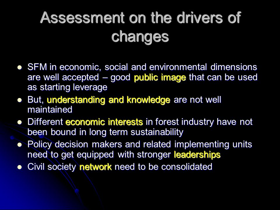 Assessment on the drivers of changes SFM in economic, social and environmental dimensions are well accepted – good public image that can be used as starting leverage SFM in economic, social and environmental dimensions are well accepted – good public image that can be used as starting leverage But, understanding and knowledge are not well maintained But, understanding and knowledge are not well maintained Different economic interests in forest industry have not been bound in long term sustainability Different economic interests in forest industry have not been bound in long term sustainability Policy decision makers and related implementing units need to get equipped with stronger leaderships Policy decision makers and related implementing units need to get equipped with stronger leaderships Civil society network need to be consolidated Civil society network need to be consolidated