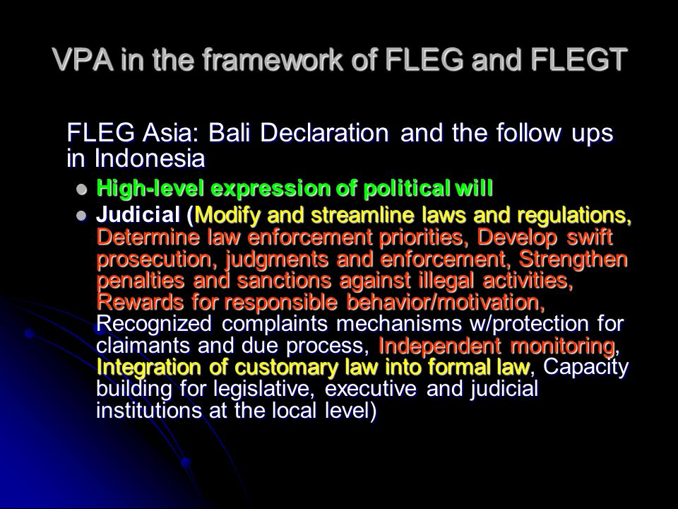VPA in the framework of FLEG and FLEGT FLEG Asia: Bali Declaration and the follow ups in Indonesia High-level expression of political will High-level expression of political will Judicial (Modify and streamline laws and regulations, Determine law enforcement priorities, Develop swift prosecution, judgments and enforcement, Strengthen penalties and sanctions against illegal activities, Rewards for responsible behavior/motivation, Recognized complaints mechanisms w/protection for claimants and due process, Independent monitoring, Integration of customary law into formal law, Capacity building for legislative, executive and judicial institutions at the local level) Judicial (Modify and streamline laws and regulations, Determine law enforcement priorities, Develop swift prosecution, judgments and enforcement, Strengthen penalties and sanctions against illegal activities, Rewards for responsible behavior/motivation, Recognized complaints mechanisms w/protection for claimants and due process, Independent monitoring, Integration of customary law into formal law, Capacity building for legislative, executive and judicial institutions at the local level)