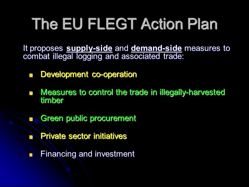 The EU FLEGT Action Plan It proposes supply-side and demand-side measures to combat illegal logging and associated trade: Development co-operation Mea