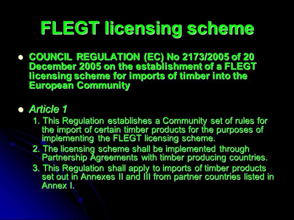 FLEGT licensing scheme COUNCIL REGULATION (EC) No 2173/2005 of 20 December 2005 on the establishment of a FLEGT licensing scheme for imports of timber into the European Community COUNCIL REGULATION (EC) No 2173/2005 of 20 December 2005 on the establishment of a FLEGT licensing scheme for imports of timber into the European Community Article 1 Article 1 1.