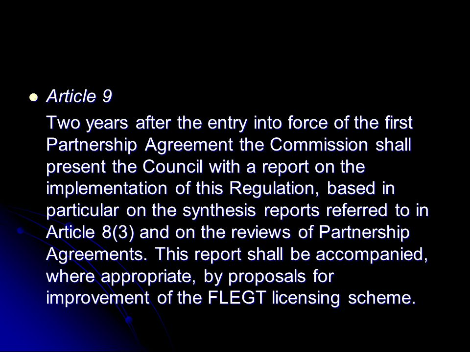 Article 9 Article 9 Two years after the entry into force of the first Partnership Agreement the Commission shall present the Council with a report on the implementation of this Regulation, based in particular on the synthesis reports referred to in Article 8(3) and on the reviews of Partnership Agreements.