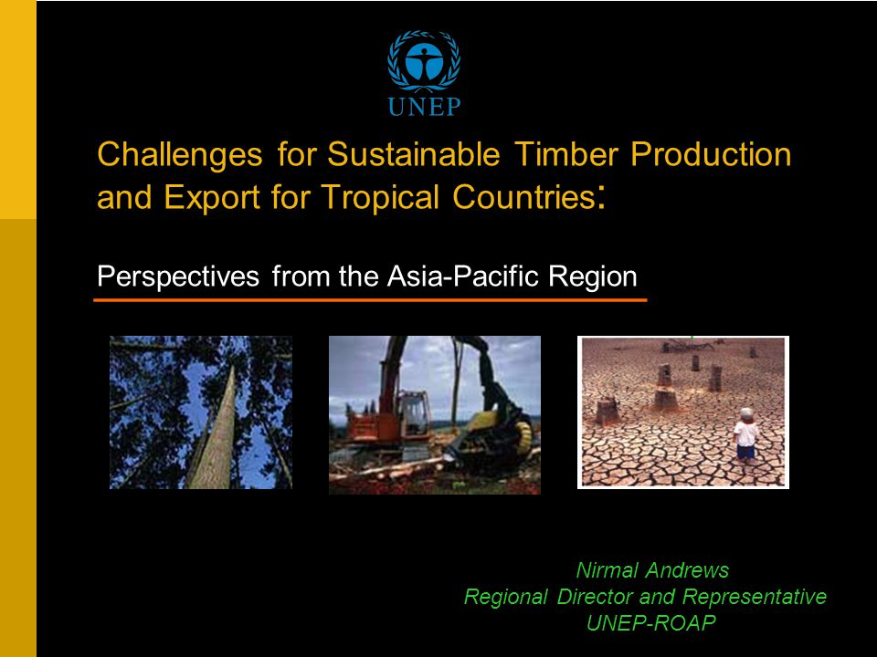 Challenges for Sustainable Timber Production and Export for Tropical Countries : Perspectives from the Asia-Pacific Region ____________________________ ____________________________ Nirmal Andrews Regional Director and Representative UNEP-ROAP