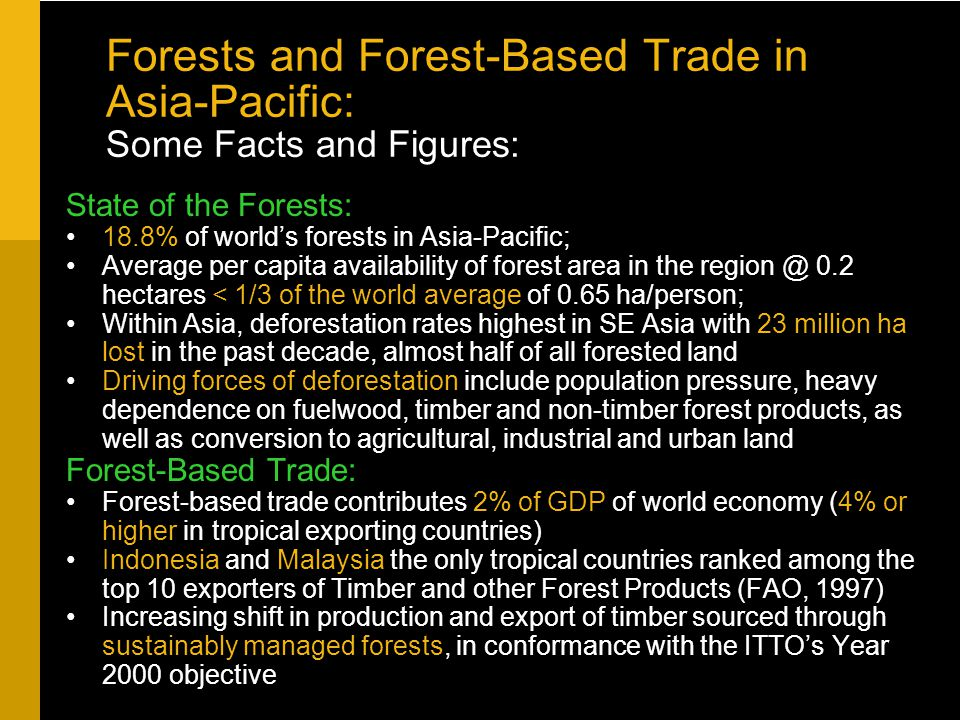 Forests and Forest-Based Trade in Asia-Pacific: Some Facts and Figures: State of the Forests: 18.8% of world's forests in Asia-Pacific; Average per capita availability of forest area in the region @ 0.2 hectares < 1/3 of the world average of 0.65 ha/person; Within Asia, deforestation rates highest in SE Asia with 23 million ha lost in the past decade, almost half of all forested land Driving forces of deforestation include population pressure, heavy dependence on fuelwood, timber and non-timber forest products, as well as conversion to agricultural, industrial and urban land Forest-Based Trade: Forest-based trade contributes 2% of GDP of world economy (4% or higher in tropical exporting countries) Indonesia and Malaysia the only tropical countries ranked among the top 10 exporters of Timber and other Forest Products (FAO, 1997) Increasing shift in production and export of timber sourced through sustainably managed forests, in conformance with the ITTO's Year 2000 objective