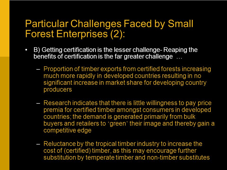 Particular Challenges Faced by Small Forest Enterprises (2): B) Getting certification is the lesser challenge- Reaping the benefits of certification is the far greater challenge … –Proportion of timber exports from certified forests increasing much more rapidly in developed countries resulting in no significant increase in market share for developing country producers –Research indicates that there is little willingness to pay price premia for certified timber amongst consumers in developed countries; the demand is generated primarily from bulk buyers and retailers to ' green ' their image and thereby gain a competitive edge –Reluctance by the tropical timber industry to increase the cost of (certified) timber, as this may encourage further substitution by temperate timber and non-timber substitutes