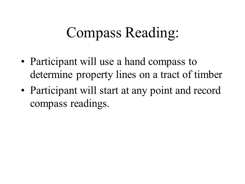 Compass Reading: Participant will use a hand compass to determine property lines on a tract of timber Participant will start at any point and record compass readings.