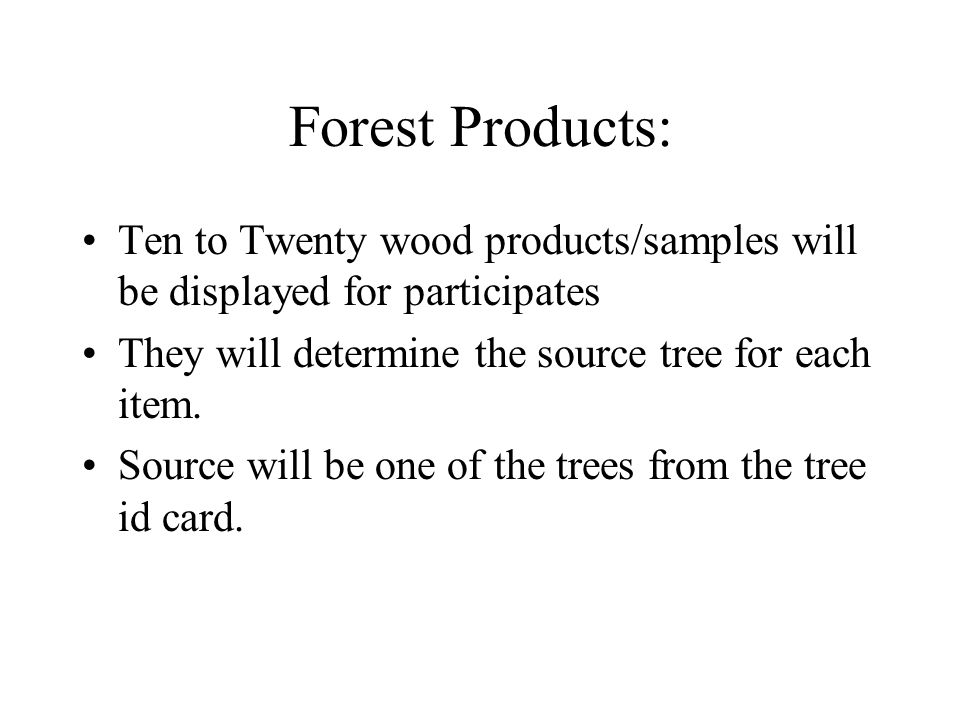 Forest Products: Ten to Twenty wood products/samples will be displayed for participates They will determine the source tree for each item.