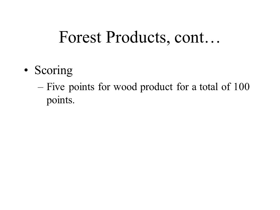 Forest Products, cont… Scoring –Five points for wood product for a total of 100 points.