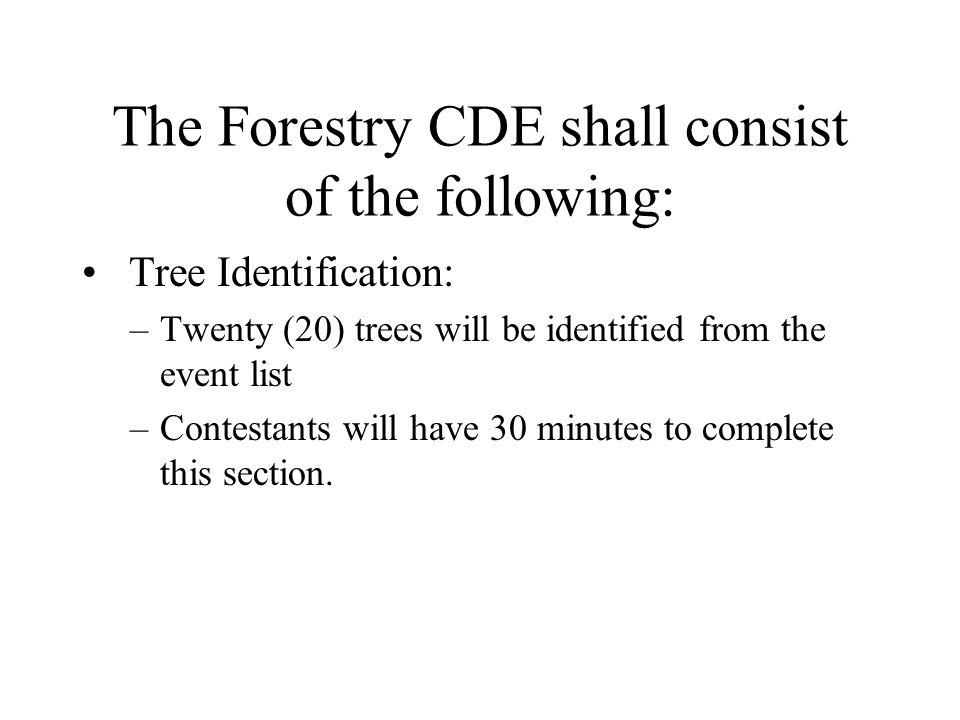 The Forestry CDE shall consist of the following: Tree Identification: –Twenty (20) trees will be identified from the event list –Contestants will have 30 minutes to complete this section.