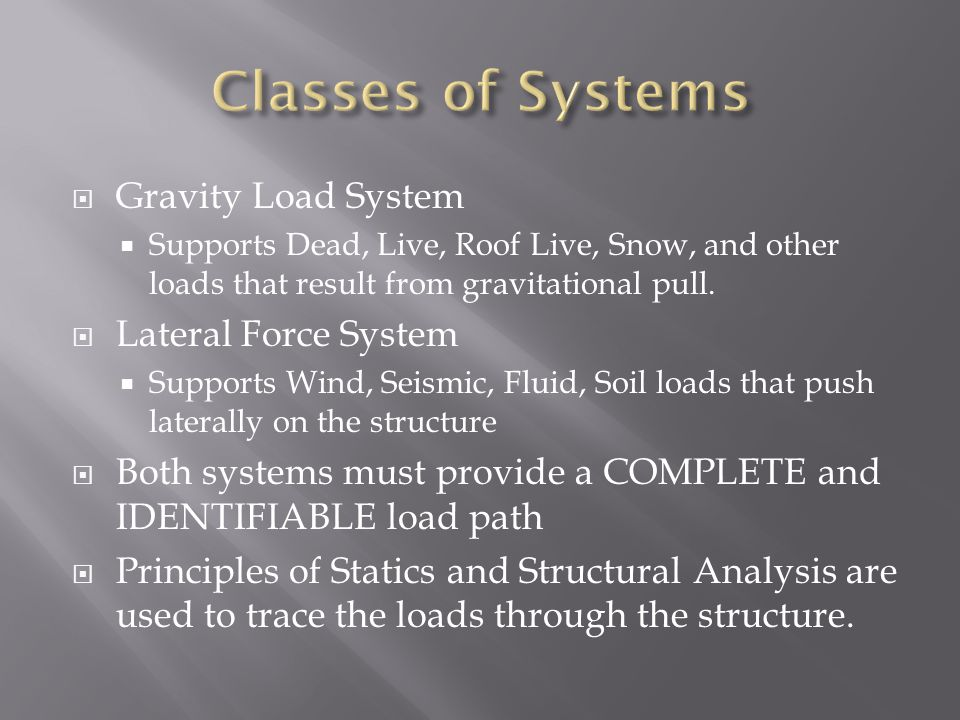  Gravity Load System  Supports Dead, Live, Roof Live, Snow, and other loads that result from gravitational pull.  Lateral Force System  Supports W