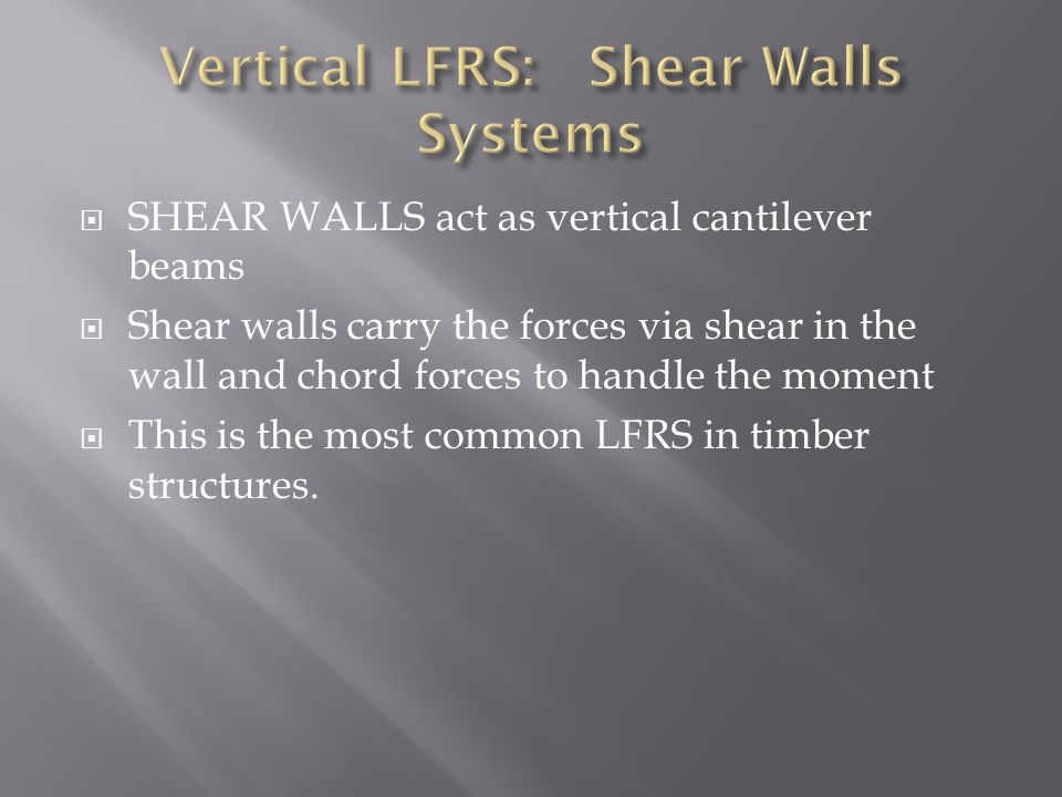  SHEAR WALLS act as vertical cantilever beams  Shear walls carry the forces via shear in the wall and chord forces to handle the moment  This is th
