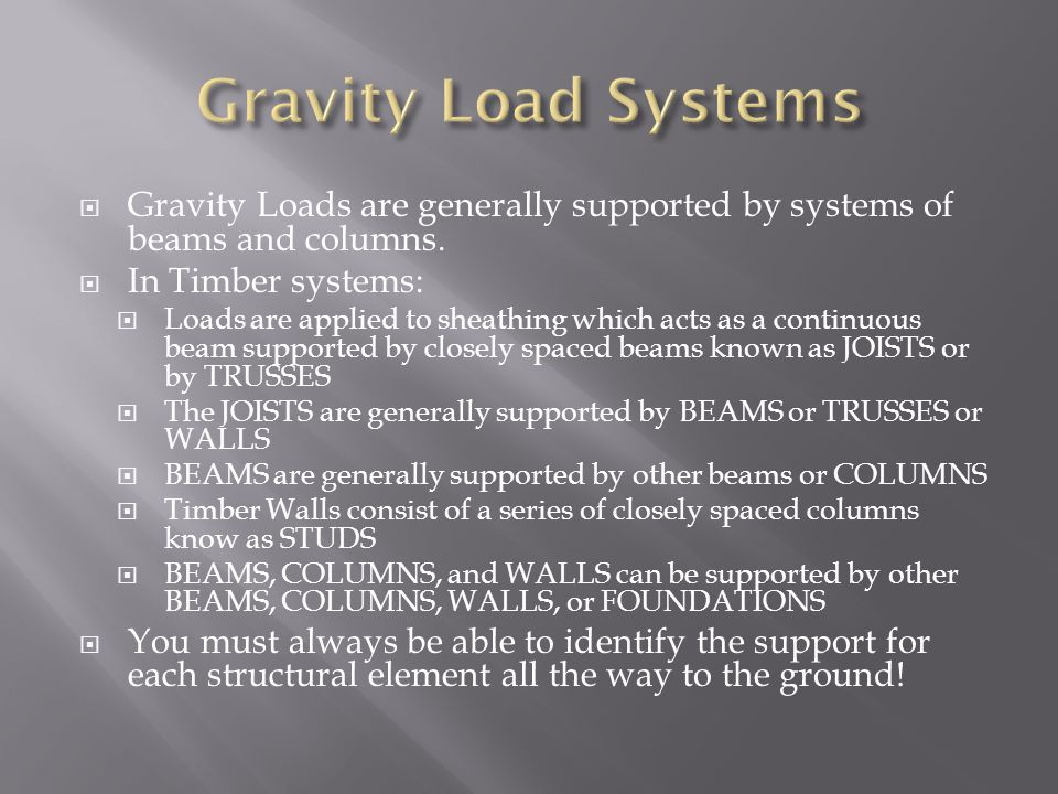  Gravity Loads are generally supported by systems of beams and columns.  In Timber systems:  Loads are applied to sheathing which acts as a continu