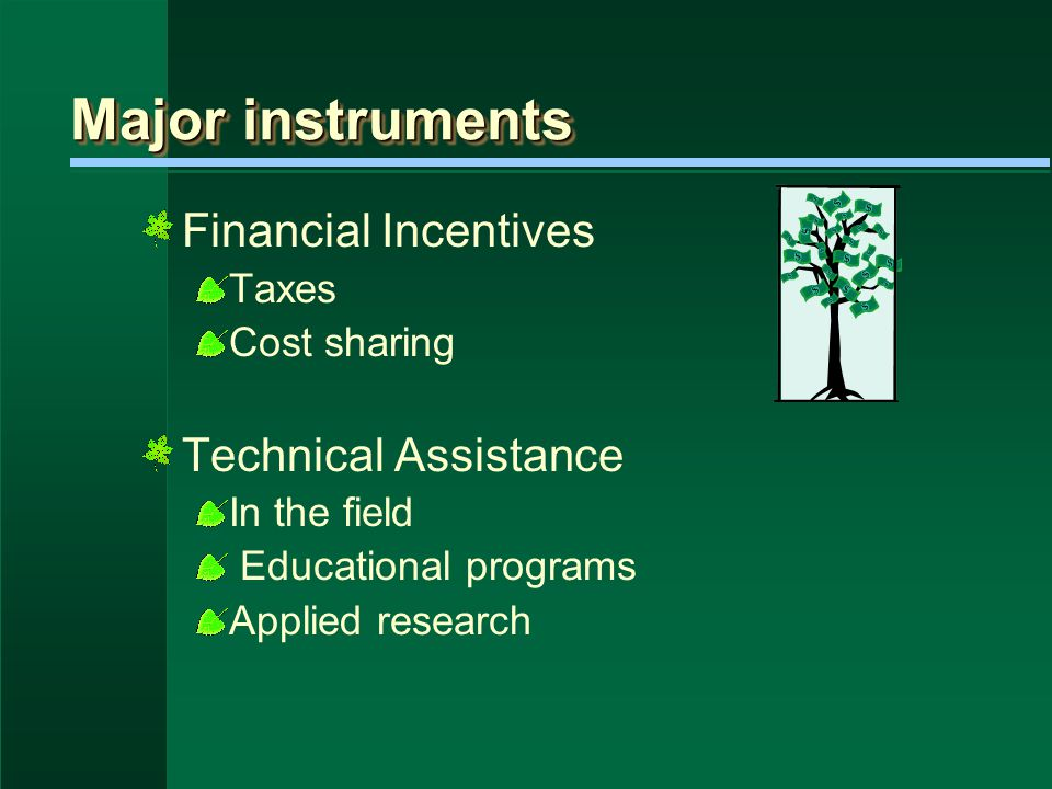 Major instruments Financial Incentives Taxes Cost sharing Technical Assistance In the field Educational programs Applied research