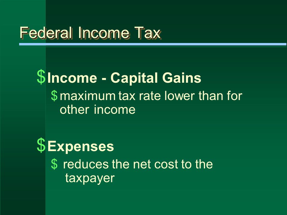 Federal Income Tax $ Income - Capital Gains $maximum tax rate lower than for other income $ Expenses $ reduces the net cost to the taxpayer