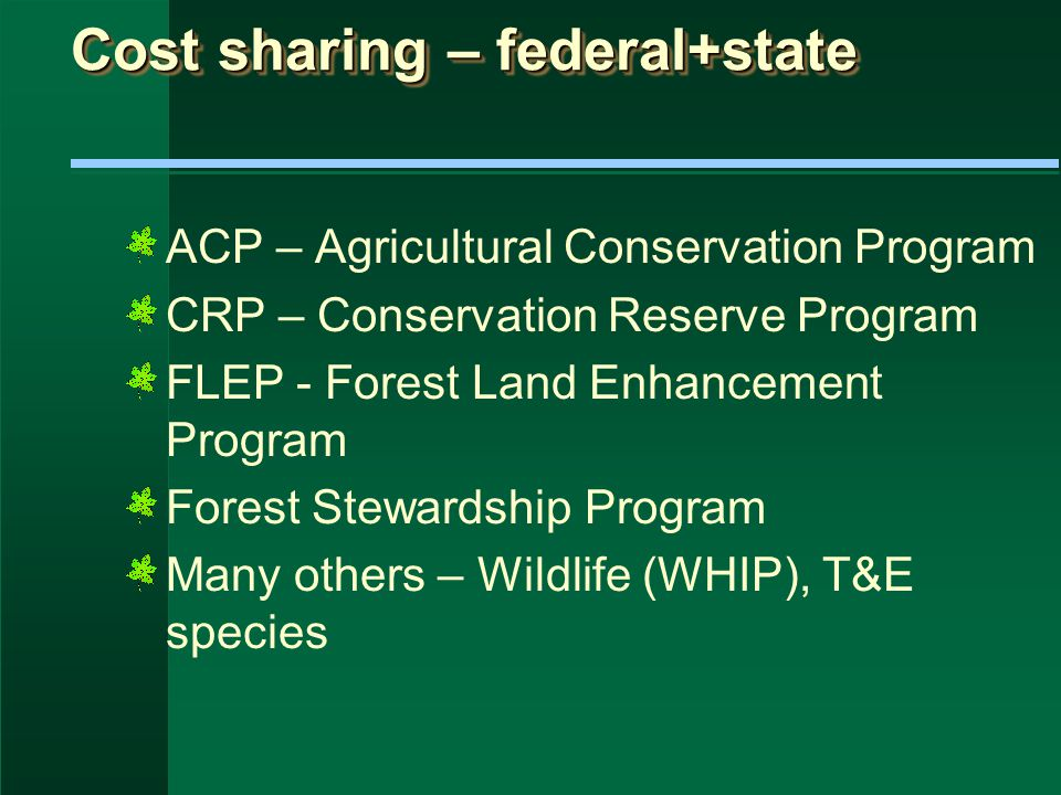 Cost sharing – federal+state ACP – Agricultural Conservation Program CRP – Conservation Reserve Program FLEP - Forest Land Enhancement Program Forest Stewardship Program Many others – Wildlife (WHIP), T&E species