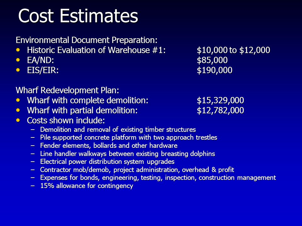 Cost Estimates Environmental Document Preparation: Historic Evaluation of Warehouse #1:$10,000 to $12,000 Historic Evaluation of Warehouse #1:$10,000 to $12,000 EA/ND:$85,000 EA/ND:$85,000 EIS/EIR:$190,000 EIS/EIR:$190,000 Wharf Redevelopment Plan: Wharf with complete demolition:$15,329,000 Wharf with complete demolition:$15,329,000 Wharf with partial demolition:$12,782,000 Wharf with partial demolition:$12,782,000 Costs shown include: Costs shown include: –Demolition and removal of existing timber structures –Pile supported concrete platform with two approach trestles –Fender elements, bollards and other hardware –Line handler walkways between existing breasting dolphins –Electrical power distribution system upgrades –Contractor mob/demob, project administration, overhead & profit –Expenses for bonds, engineering, testing, inspection, construction management –15% allowance for contingency
