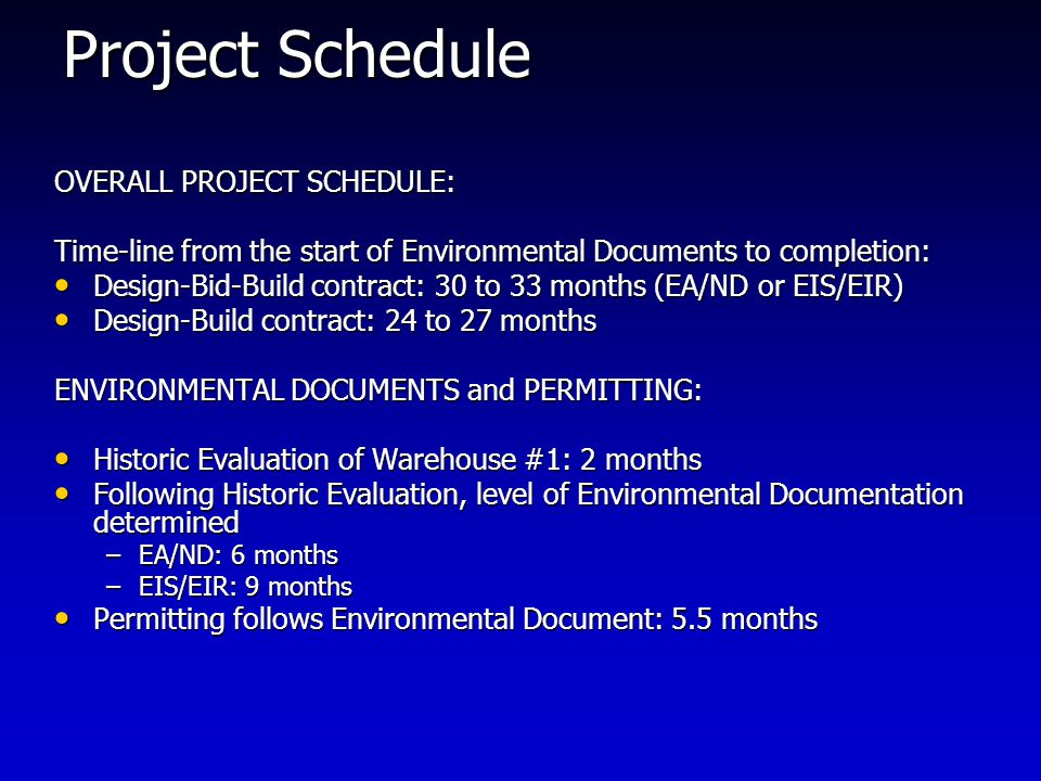 Project Schedule OVERALL PROJECT SCHEDULE: Time-line from the start of Environmental Documents to completion: Design-Bid-Build contract: 30 to 33 months (EA/ND or EIS/EIR) Design-Bid-Build contract: 30 to 33 months (EA/ND or EIS/EIR) Design-Build contract: 24 to 27 months Design-Build contract: 24 to 27 months ENVIRONMENTAL DOCUMENTS and PERMITTING: Historic Evaluation of Warehouse #1: 2 months Historic Evaluation of Warehouse #1: 2 months Following Historic Evaluation, level of Environmental Documentation determined Following Historic Evaluation, level of Environmental Documentation determined –EA/ND: 6 months –EIS/EIR: 9 months Permitting follows Environmental Document: 5.5 months Permitting follows Environmental Document: 5.5 months
