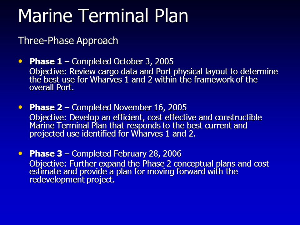Marine Terminal Plan Three-Phase Approach Phase 1 – Completed October 3, 2005 Phase 1 – Completed October 3, 2005 Objective: Review cargo data and Port physical layout to determine the best use for Wharves 1 and 2 within the framework of the overall Port.