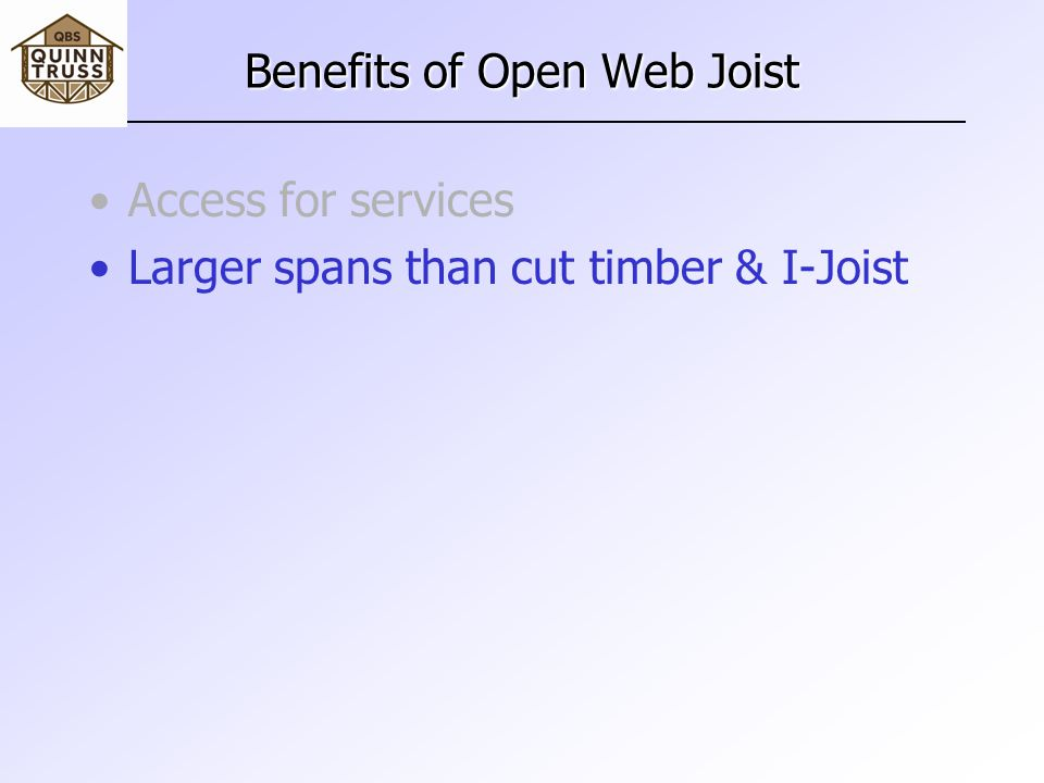 Benefits of Open Web Joist Access for services Larger spans than cut timber & I-Joist