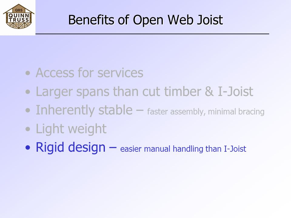 Benefits of Open Web Joist Access for services Larger spans than cut timber & I-Joist Inherently stable – faster assembly, minimal bracing Light weight Rigid design – easier manual handling than I-Joist