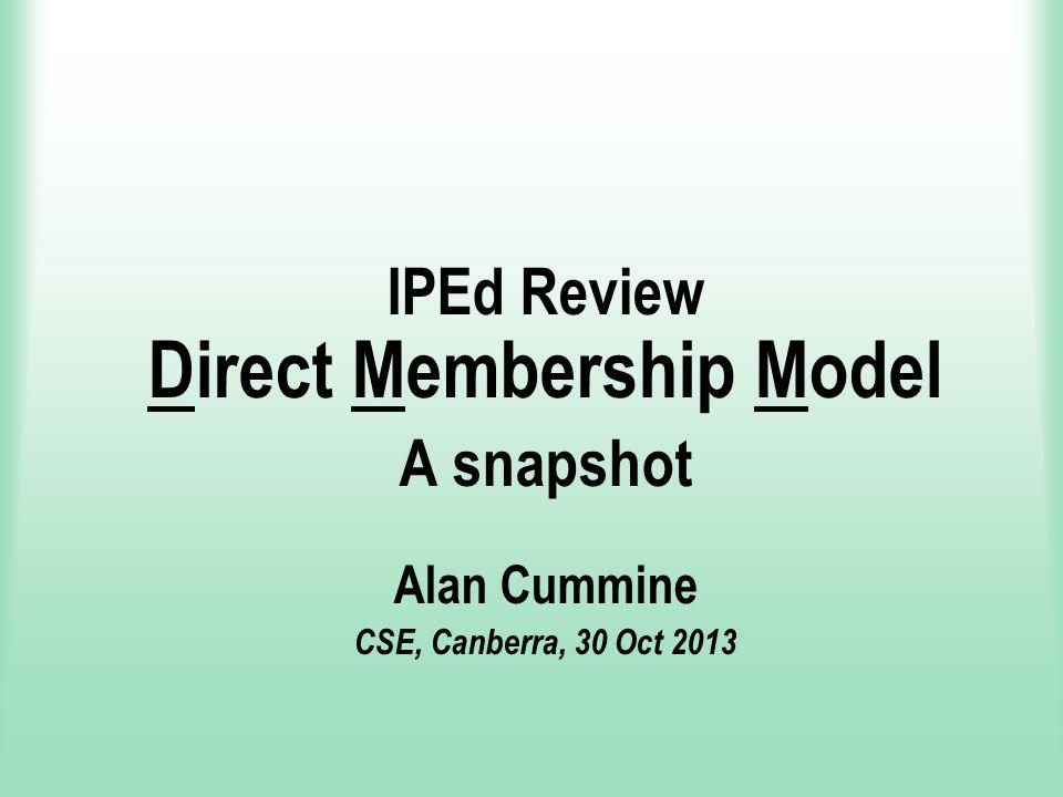 IPEd Review Direct Membership Model A snapshot Alan Cummine CSE, Canberra, 30 Oct 2013