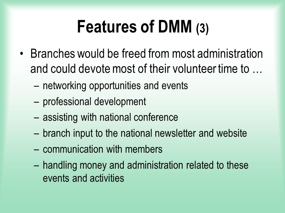Features of DMM (3) Branches would be freed from most administration and could devote most of their volunteer time to … –networking opportunities and events –professional development –assisting with national conference –branch input to the national newsletter and website –communication with members –handling money and administration related to these events and activities