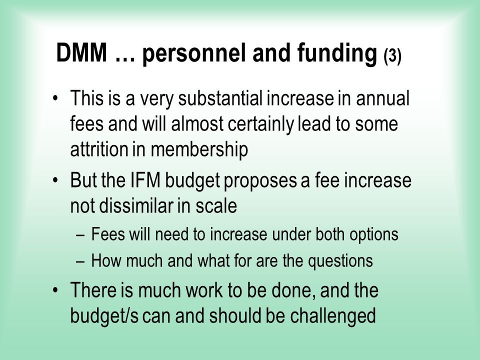DMM … personnel and funding (3) This is a very substantial increase in annual fees and will almost certainly lead to some attrition in membership But the IFM budget proposes a fee increase not dissimilar in scale –Fees will need to increase under both options –How much and what for are the questions There is much work to be done, and the budget/s can and should be challenged
