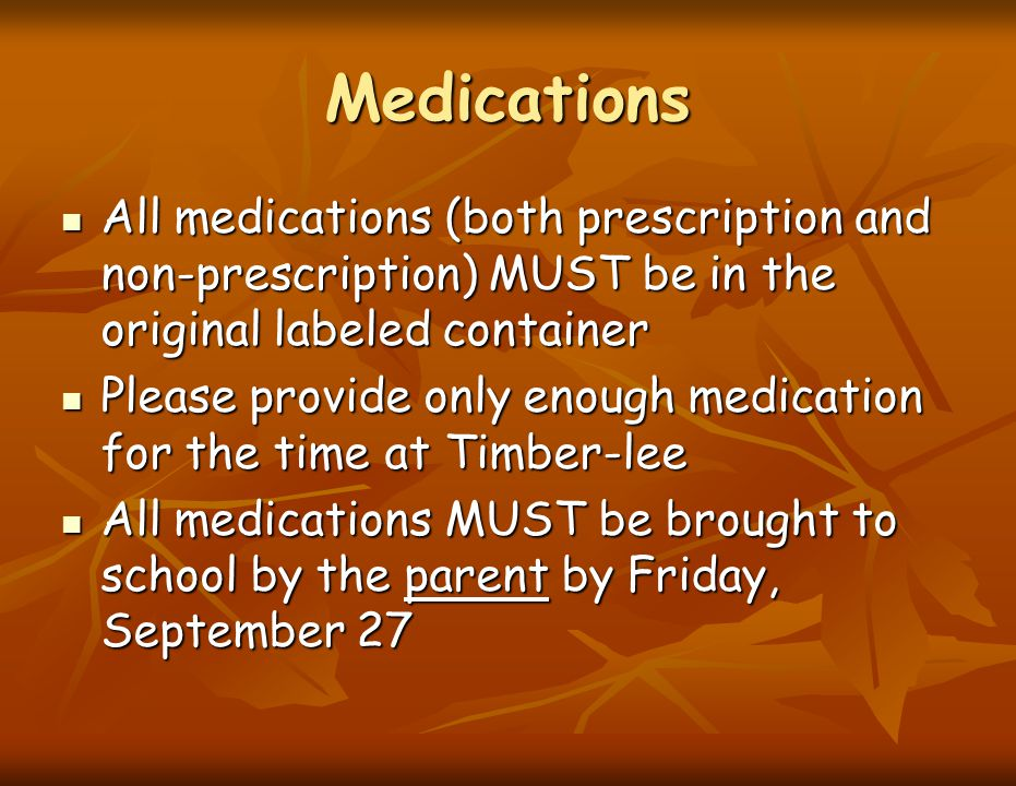 Medications All medications (both prescription and non-prescription) MUST be in the original labeled container All medications (both prescription and
