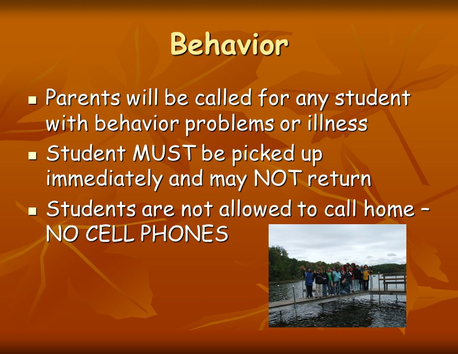 Behavior Parents will be called for any student with behavior problems or illness Parents will be called for any student with behavior problems or ill